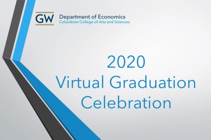 GW Department of Economics, Columbian College of Arts and Sciences, 2020 Virtual Graduation Celebration